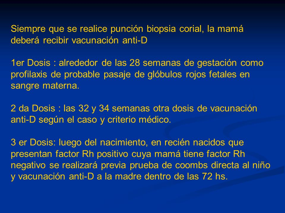 Siempre que se realice punción biopsia corial, la mamá deberá recibir vacunación anti-D 1er Dosis : alrededor de las 28 semanas de gestación como prof