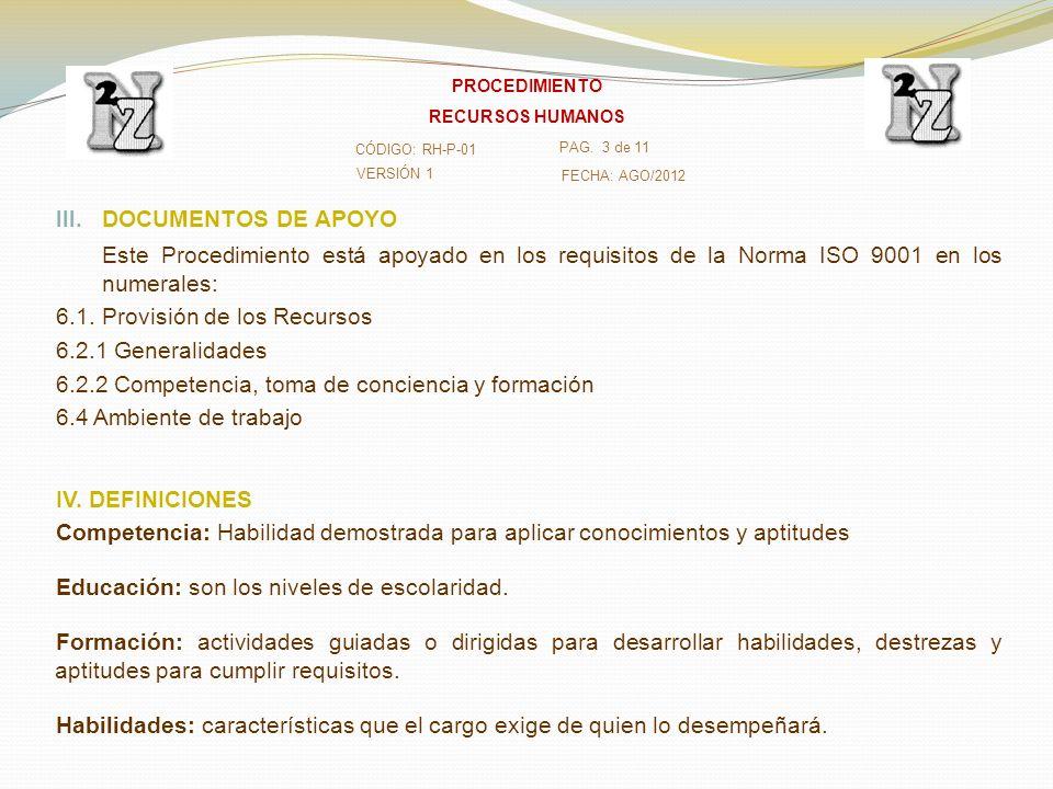 III. DOCUMENTOS DE APOYO Este Procedimiento está apoyado en los requisitos de la Norma ISO 9001 en los numerales: 6.1. Provisión de los Recursos 6.2.1