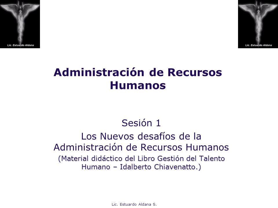 Lic. Estuardo Aldana S. Administración de Recursos Humanos Sesión 1 Los Nuevos desafíos de la Administración de Recursos Humanos (Material didáctico d