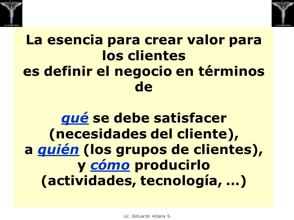 Lic. Estuardo Aldana S. La esencia para crear valor para los clientes es definir el negocio en términos de qué se debe satisfacer (necesidades del cli