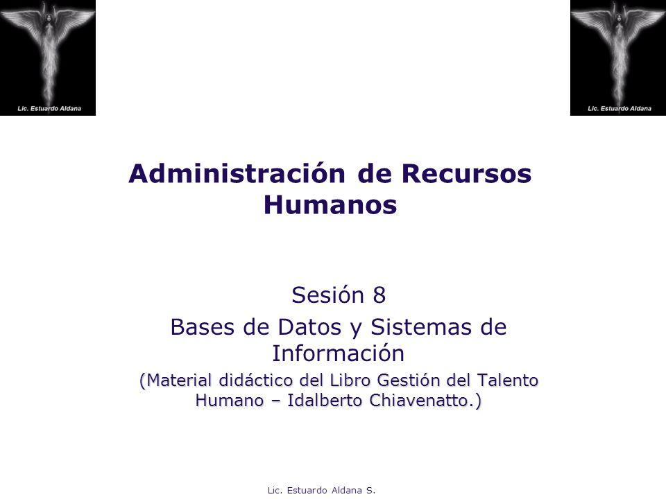 Lic. Estuardo Aldana S. Administración de Recursos Humanos Sesión 8 Bases de Datos y Sistemas de Información (Material didáctico del Libro Gestión del