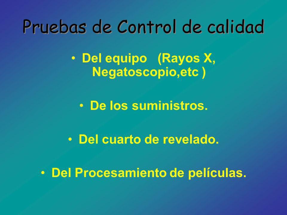 Pruebas de Control de calidad Del equipo (Rayos X, Negatoscopio,etc ) De los suministros. Del cuarto de revelado. Del Procesamiento de películas.