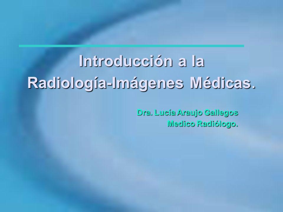 Introducción a la Radiología-Imágenes Médicas. Dra. Lucía Araujo Gallegos Medico Radiólogo.