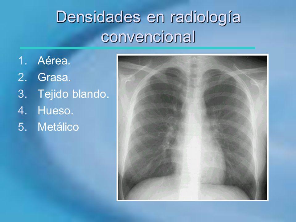 Densidades en radiología convencional 1.Aérea. 2.Grasa. 3.Tejido blando. 4.Hueso. 5.Metálico