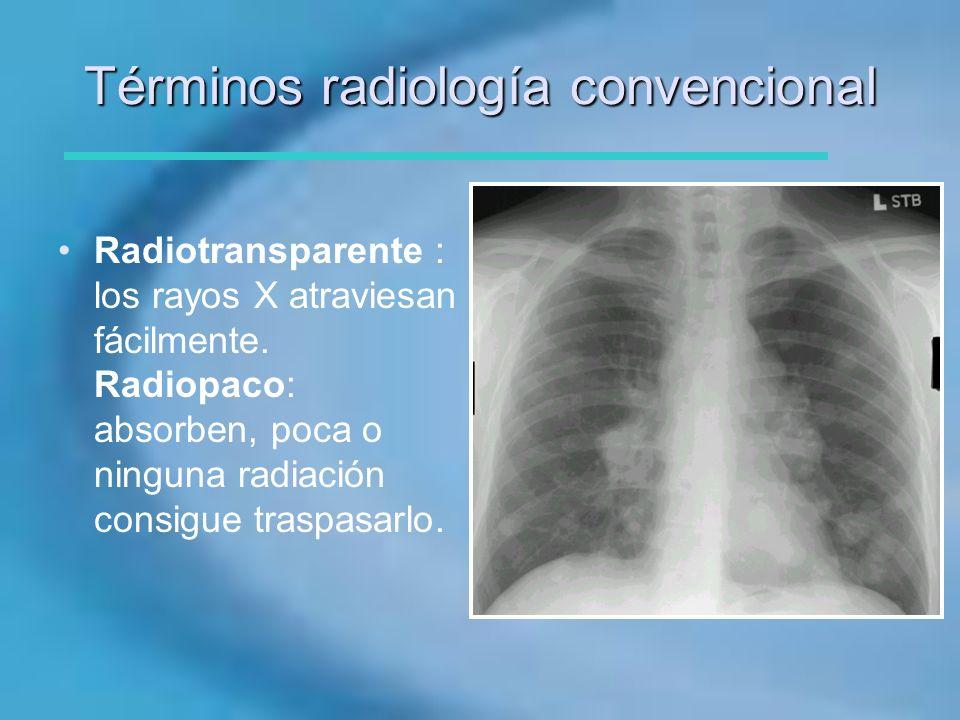 Términos radiología convencional Radiotransparente : los rayos X atraviesan fácilmente. Radiopaco: absorben, poca o ninguna radiación consigue traspas