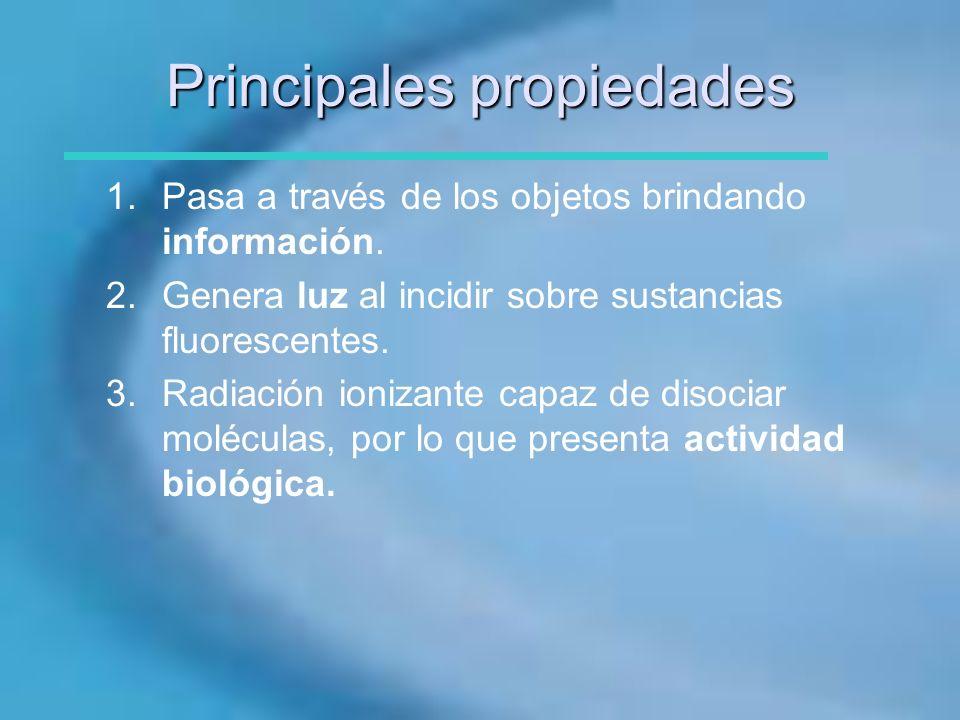 Principales propiedades 1.Pasa a través de los objetos brindando información. 2.Genera luz al incidir sobre sustancias fluorescentes. 3.Radiación ioni