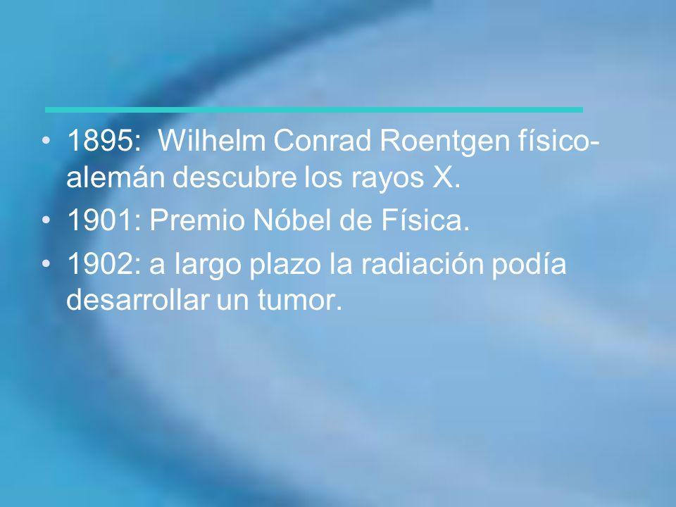 1895: Wilhelm Conrad Roentgen físico- alemán descubre los rayos X. 1901: Premio Nóbel de Física. 1902: a largo plazo la radiación podía desarrollar un