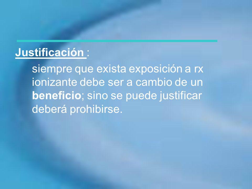 Justificación : siempre que exista exposición a rx ionizante debe ser a cambio de un beneficio; sino se puede justificar deberá prohibirse.