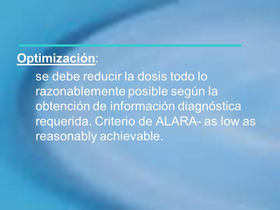 Optimización: se debe reducir la dosis todo lo razonablemente posible según la obtención de información diagnóstica requerida. Criterio de ALARA- as l