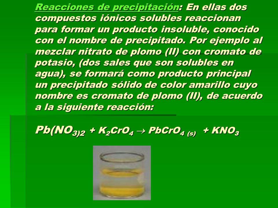 Reacciones de precipitación: En ellas dos compuestos iónicos solubles reaccionan para formar un producto insoluble, conocido con el nombre de precipit