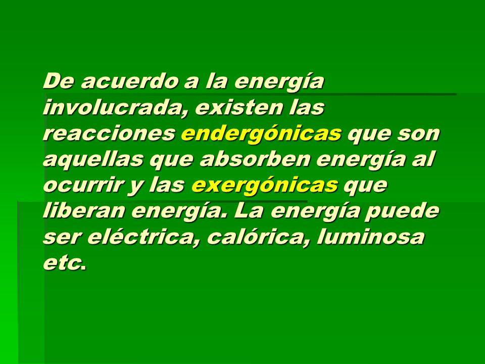 De acuerdo a la energía involucrada, existen las reacciones endergónicas que son aquellas que absorben energía al ocurrir y las exergónicas que libera