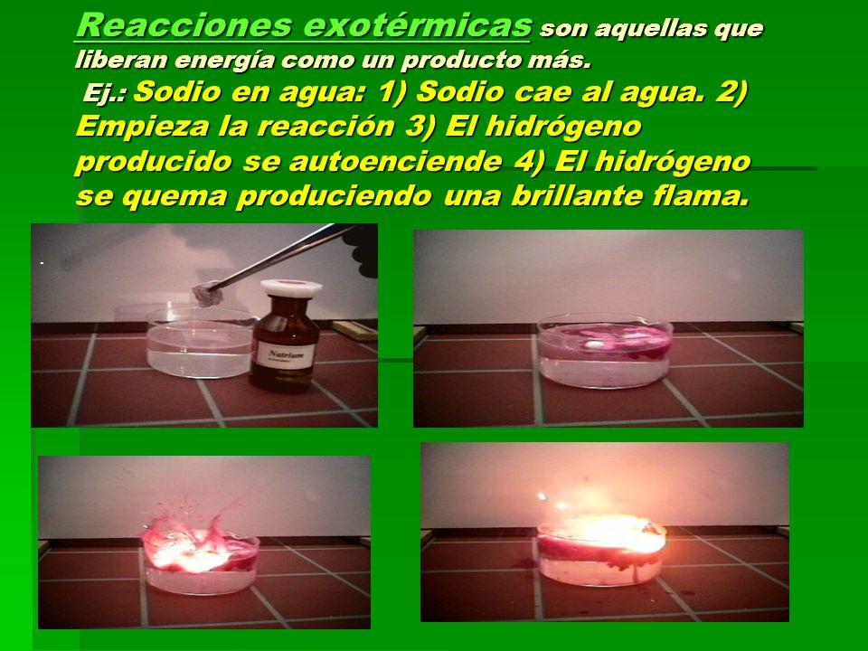 Reacciones exotérmicas son aquellas que liberan energía como un producto más. Ej.: Sodio en agua: 1) Sodio cae al agua. 2) Empieza la reacción 3) El h