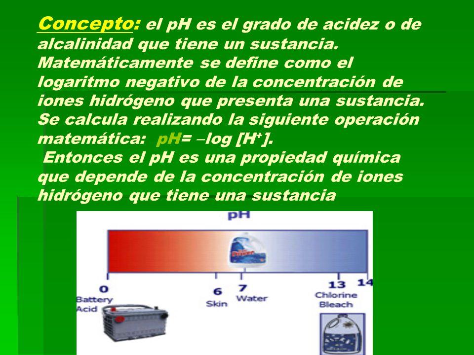 Concepto: el pH es el grado de acidez o de alcalinidad que tiene un sustancia. Matemáticamente se define como el logaritmo negativo de la concentració