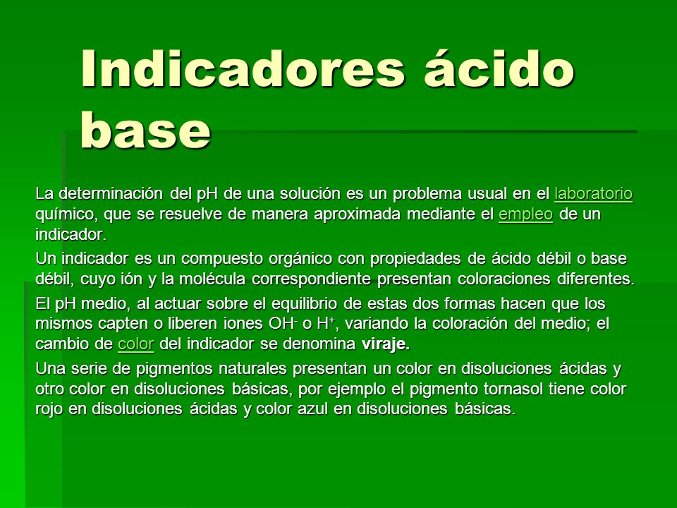 Indicadores ácido base La determinación del pH de una solución es un problema usual en el laboratorio químico, que se resuelve de manera aproximada me