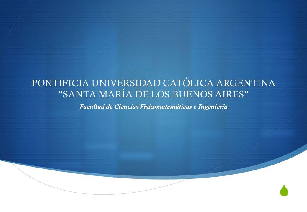 PONTIFICIA UNIVERSIDAD CATÓLICA ARGENTINA SANTA MARÍA DE LOS BUENOS AIRES Facultad de Ciencias Fisicomatemáticas e Ingeniería