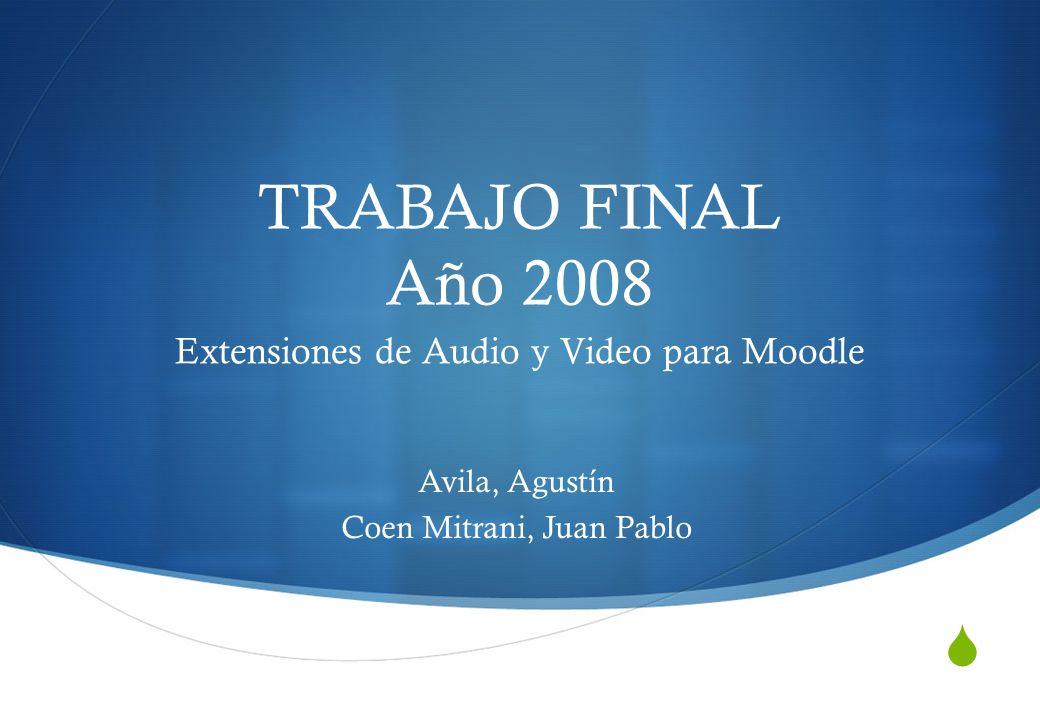 TRABAJO FINAL Año 2008 Extensiones de Audio y Video para Moodle Avila, Agustín Coen Mitrani, Juan Pablo