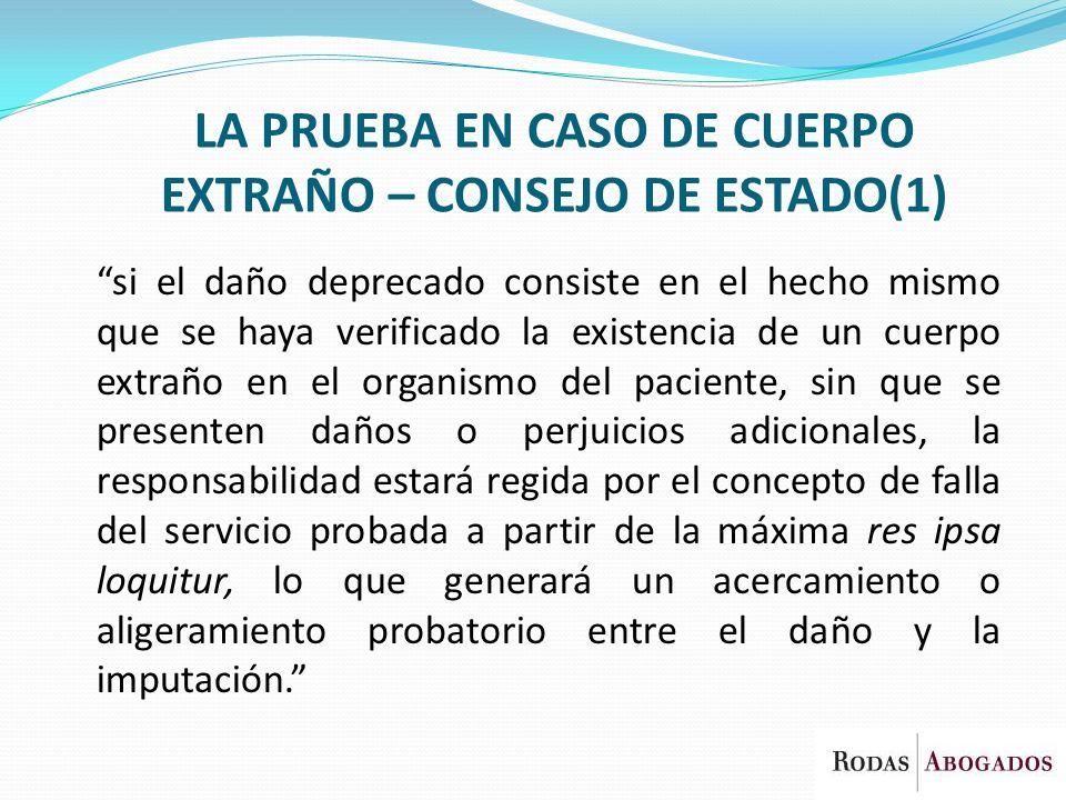 LA PRUEBA EN CASO DE CUERPO EXTRAÑO – CONSEJO DE ESTADO(1) si el daño deprecado consiste en el hecho mismo que se haya verificado la existencia de un