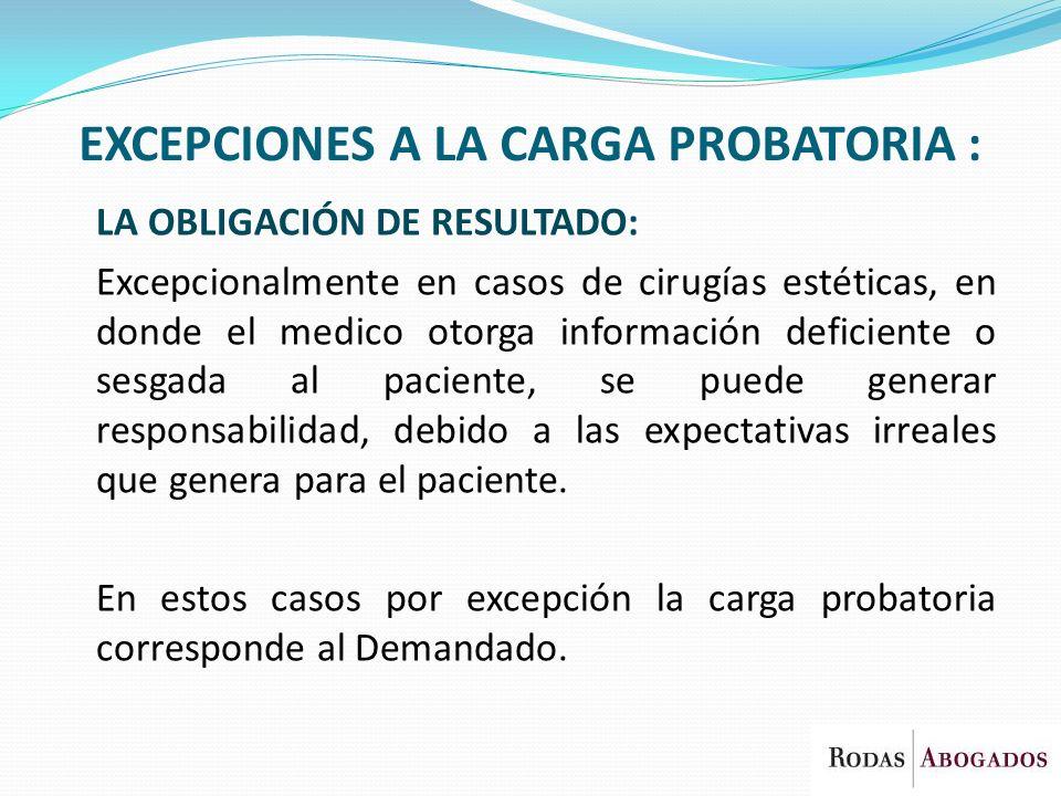 EXCEPCIONES A LA CARGA PROBATORIA : LA OBLIGACIÓN DE RESULTADO: Excepcionalmente en casos de cirugías estéticas, en donde el medico otorga información