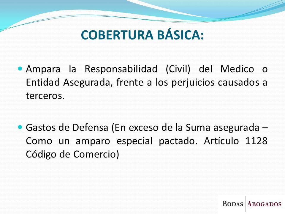 COBERTURA BÁSICA: Ampara la Responsabilidad (Civil) del Medico o Entidad Asegurada, frente a los perjuicios causados a terceros. Gastos de Defensa (En