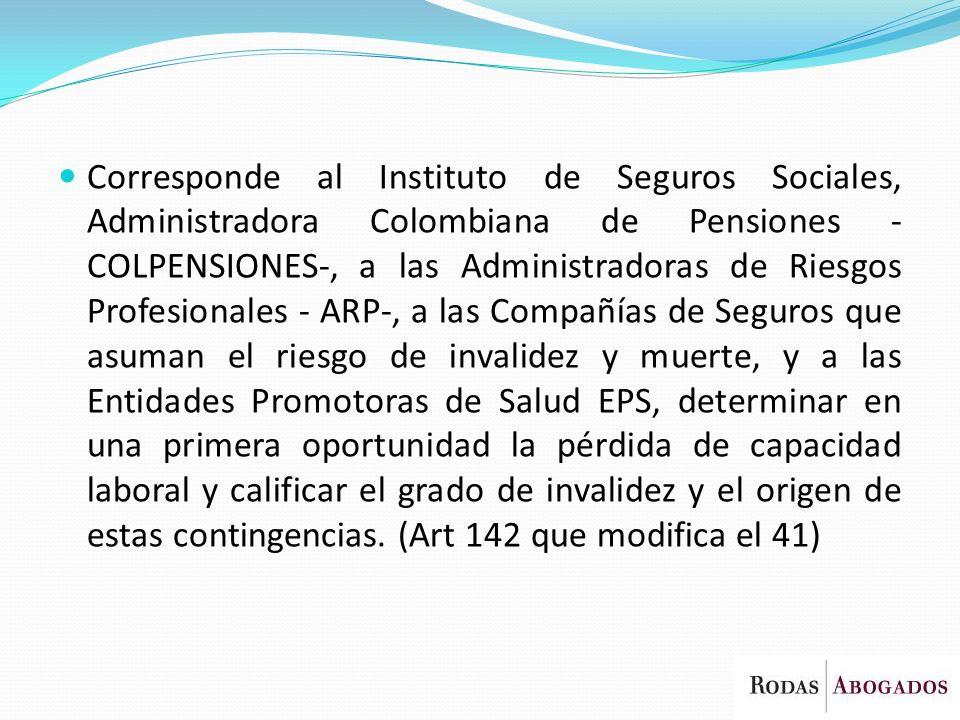 Corresponde al Instituto de Seguros Sociales, Administradora Colombiana de Pensiones - COLPENSIONES-, a las Administradoras de Riesgos Profesionales -