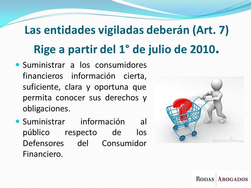 Las entidades vigiladas deberán (Art. 7) Rige a partir del 1° de julio de 2010. Suministrar a los consumidores financieros información cierta, suficie