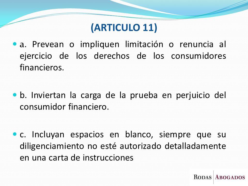 a. Prevean o impliquen limitación o renuncia al ejercicio de los derechos de los consumidores financieros. b. Inviertan la carga de la prueba en perju