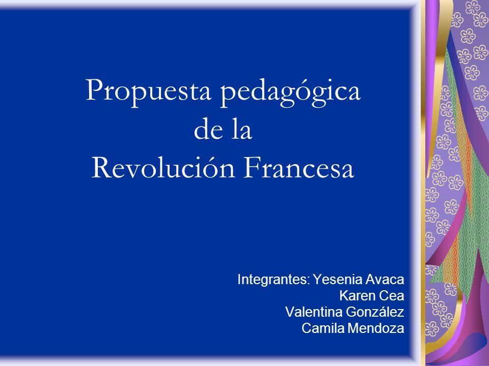 Propuesta pedagógica de la Revolución Francesa Integrantes: Yesenia Avaca Karen Cea Valentina González Camila Mendoza