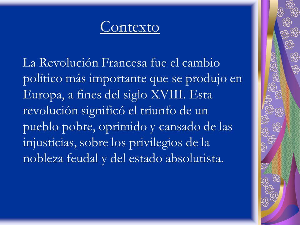 Contexto La Revolución Francesa fue el cambio político más importante que se produjo en Europa, a fines del siglo XVIII. Esta revolución significó el
