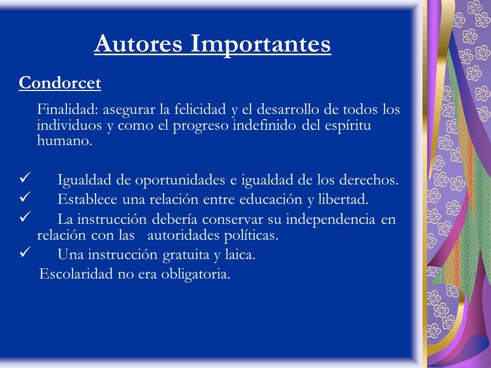 Autores Importantes Condorcet Finalidad: asegurar la felicidad y el desarrollo de todos los individuos y como el progreso indefinido del espíritu huma