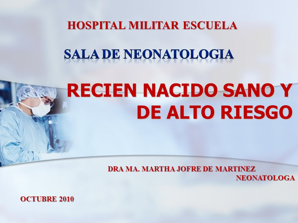 RECIEN NACIDO SANO Y DE ALTO RIESGO HOSPITAL MILITAR ESCUELA DRA MA. MARTHA JOFRE DE MARTINEZ NEONATOLOGA NEONATOLOGA OCTUBRE 2010