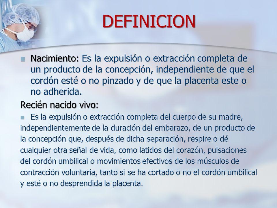 DEFINICION Nacimiento: Es la expulsión o extracción completa de un producto de la concepción, independiente de que el cordón esté o no pinzado y de qu