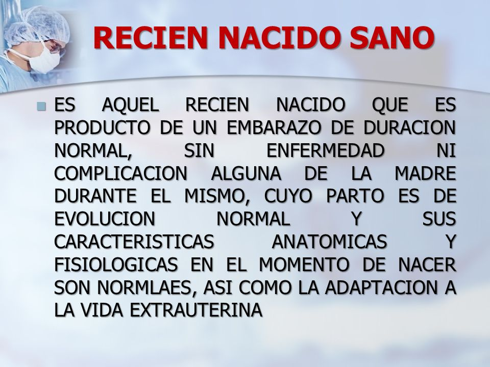 RECIEN NACIDO SANO ES AQUEL RECIEN NACIDO QUE ES PRODUCTO DE UN EMBARAZO DE DURACION NORMAL, SIN ENFERMEDAD NI COMPLICACION ALGUNA DE LA MADRE DURANTE