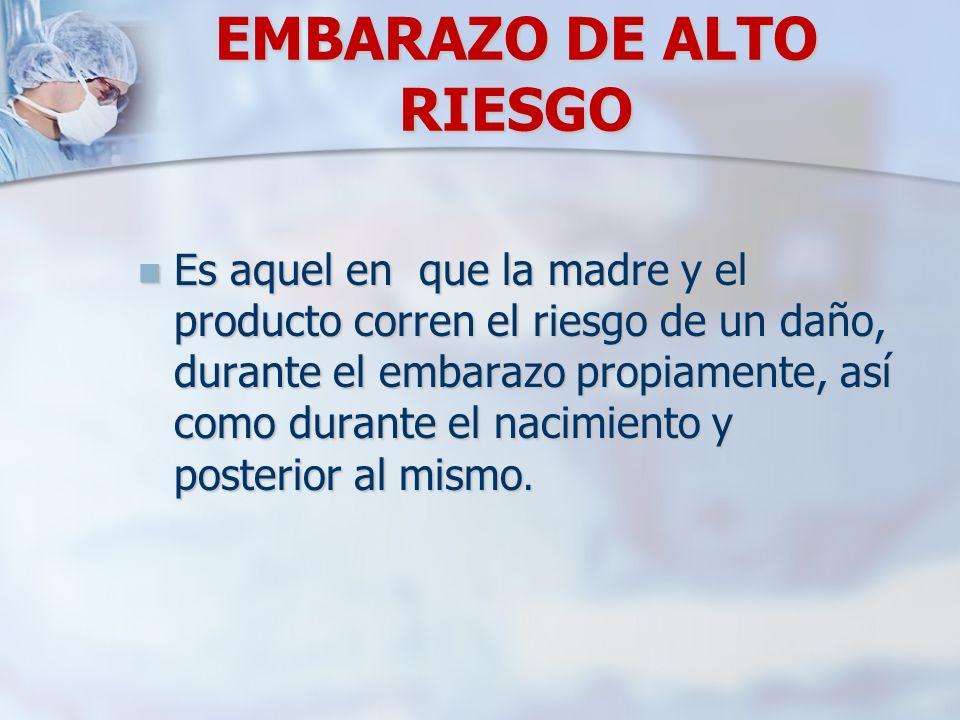 EMBARAZO DE ALTO RIESGO Es aquel en que la madre y el producto corren el riesgo de un daño, durante el embarazo propiamente, así como durante el nacim