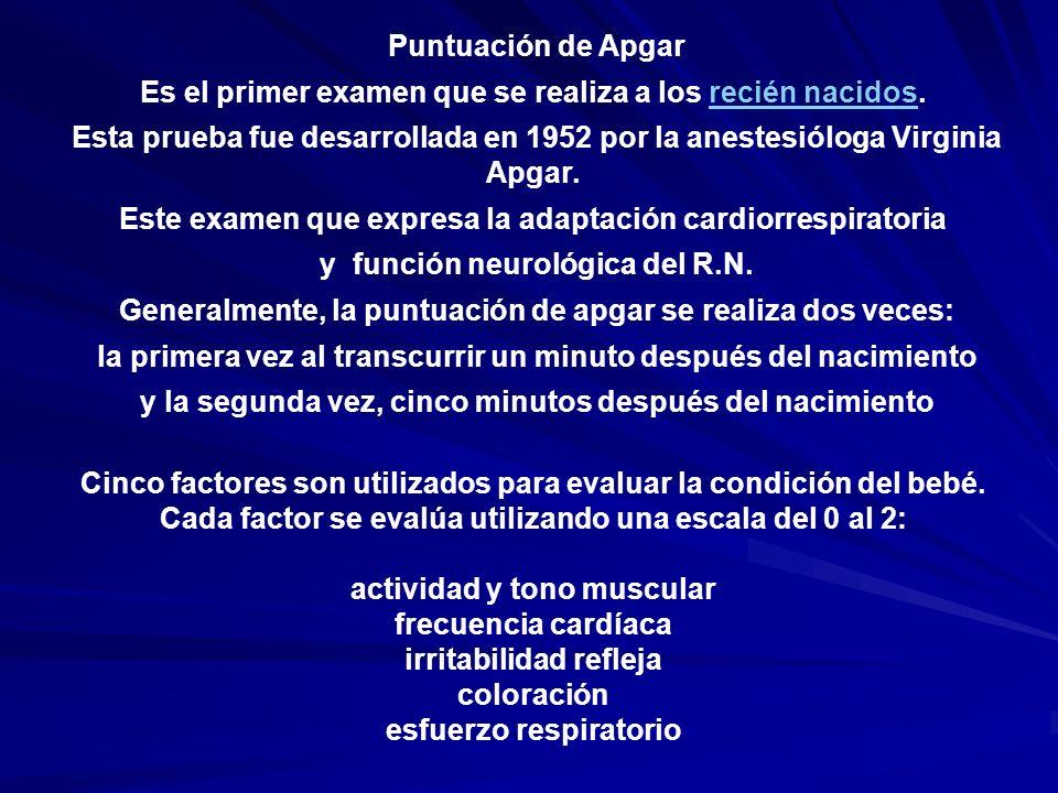 Puntuación de Apgar Es el primer examen que se realiza a los recién nacidos.recién nacidos Esta prueba fue desarrollada en 1952 por la anestesióloga V