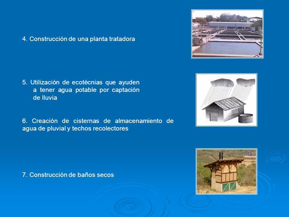 4. Construcción de una planta tratadora 5. Utilización de ecotécnias que ayuden a tener agua potable por captación de lluvia 6. Creación de cisternas