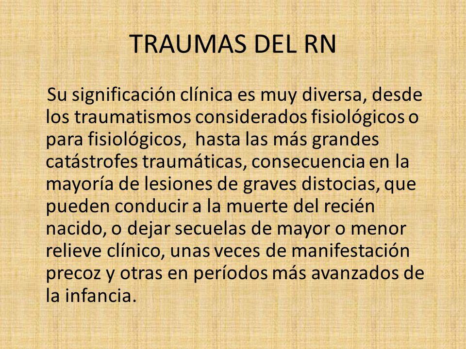 TRAUMAS DEL RN Su significación clínica es muy diversa, desde los traumatismos considerados fisiológicos o para fisiológicos, hasta las más grandes ca