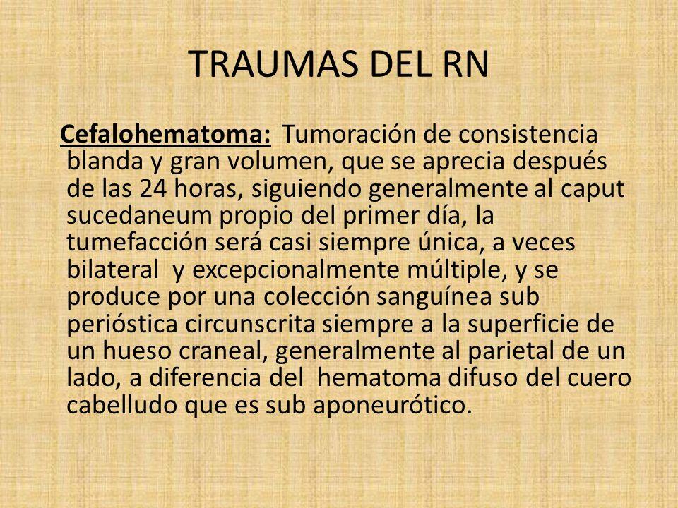 TRAUMAS DEL RN Cefalohematoma: Tumoración de consistencia blanda y gran volumen, que se aprecia después de las 24 horas, siguiendo generalmente al cap