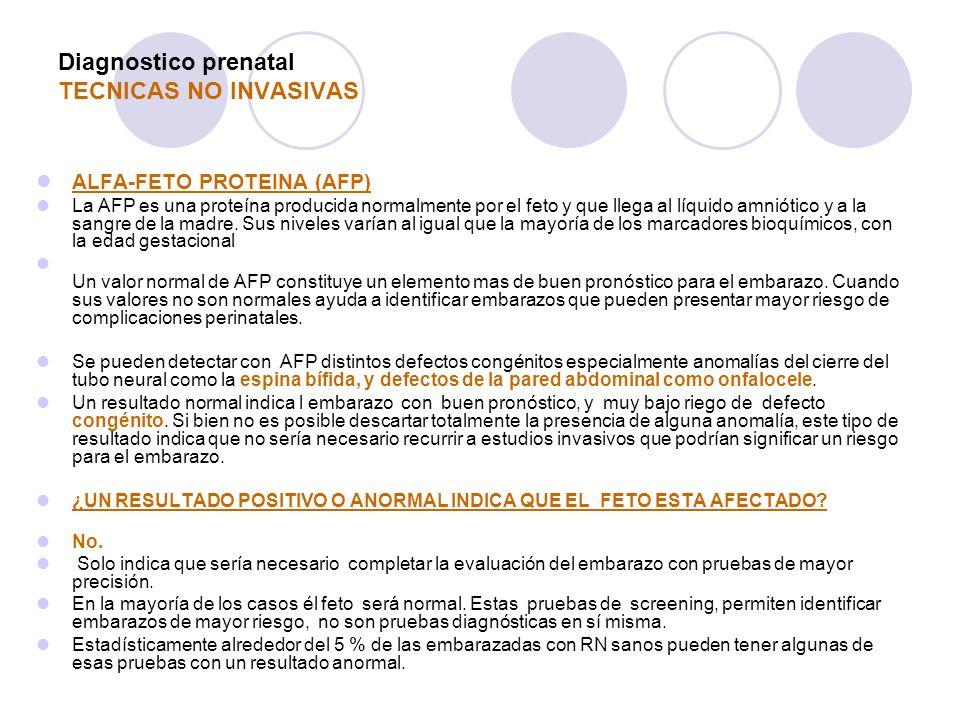 Diagnostico prenatal TECNICAS NO INVASIVAS ALFA-FETO PROTEINA (AFP) La AFP es una proteína producida normalmente por el feto y que llega al líquido am