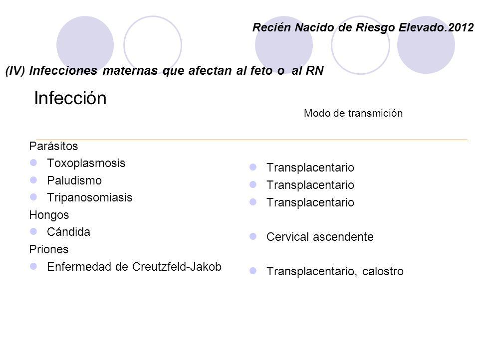 (IV) Infecciones maternas que afectan al feto o al RN Infección Parásitos Toxoplasmosis Paludismo Tripanosomiasis Hongos Cándida Priones Enfermedad de