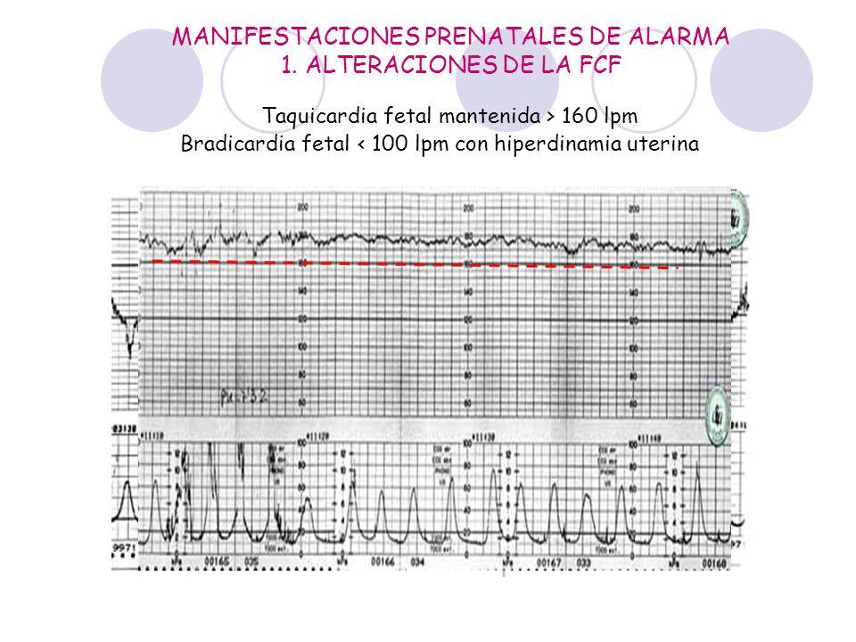 MANIFESTACIONES PRENATALES DE ALARMA 1. ALTERACIONES DE LA FCF Bradicardia fetal < 100 lpm con hiperdinamia uterina Taquicardia fetal mantenida > 160