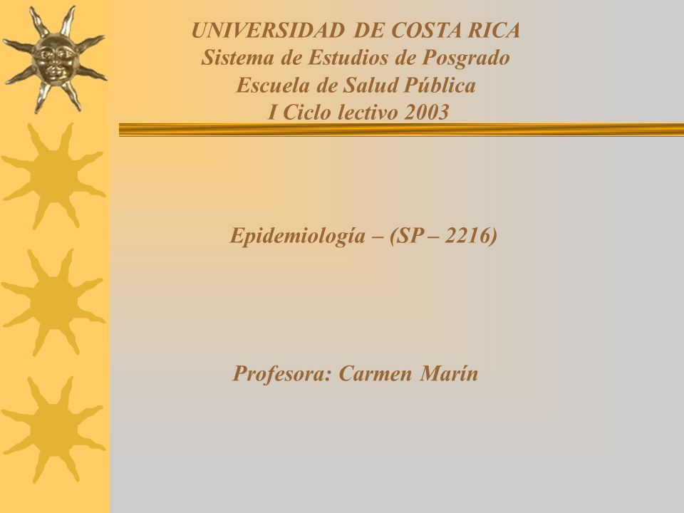 UNIVERSIDAD DE COSTA RICA Sistema de Estudios de Posgrado Escuela de Salud Pública I Ciclo lectivo 2003 Epidemiología – (SP – 2216) Profesora: Carmen
