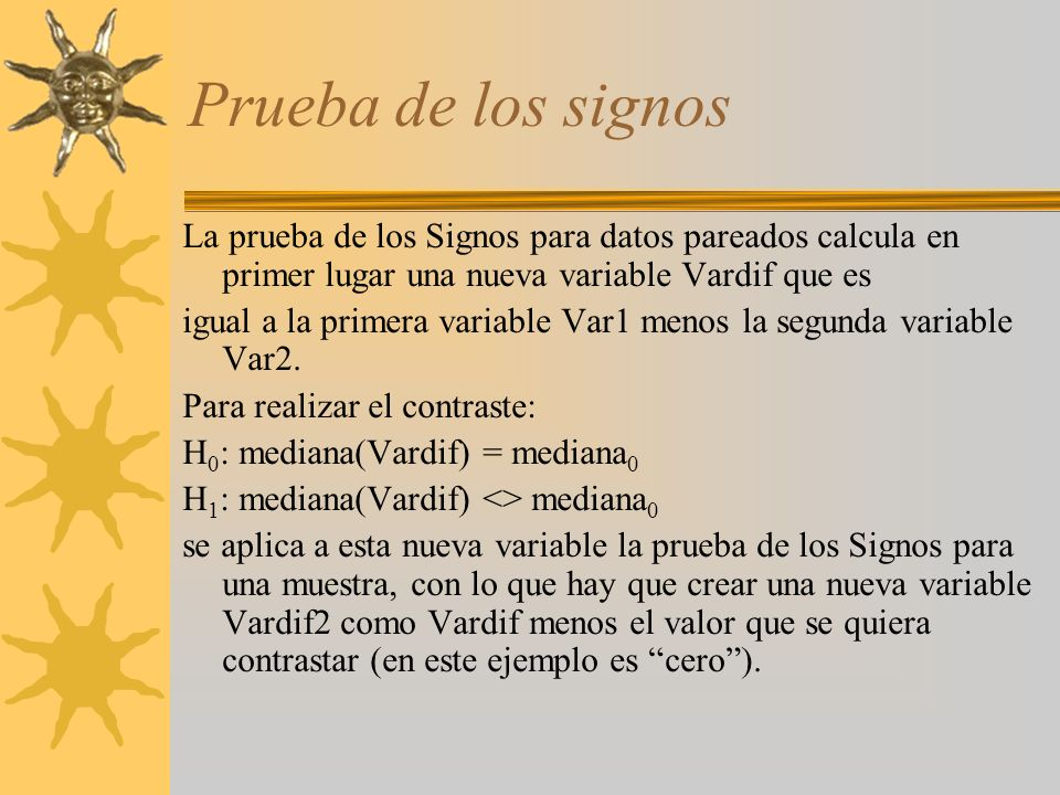 Prueba de los signos La prueba de los Signos para datos pareados calcula en primer lugar una nueva variable Vardif que es igual a la primera variable
