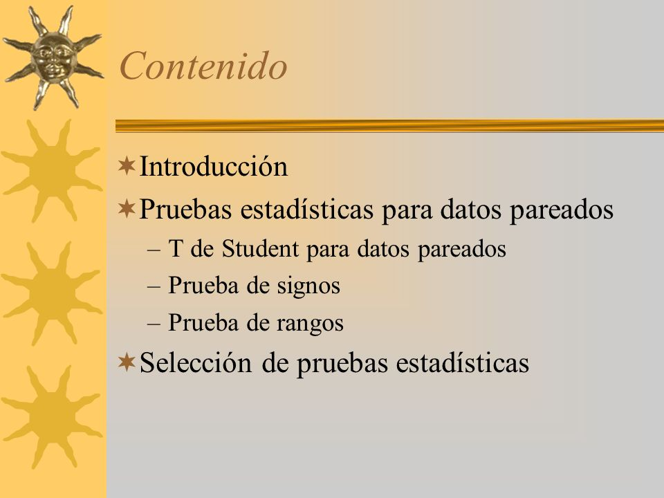 Contenido Introducción Pruebas estadísticas para datos pareados –T de Student para datos pareados –Prueba de signos –Prueba de rangos Selección de pru