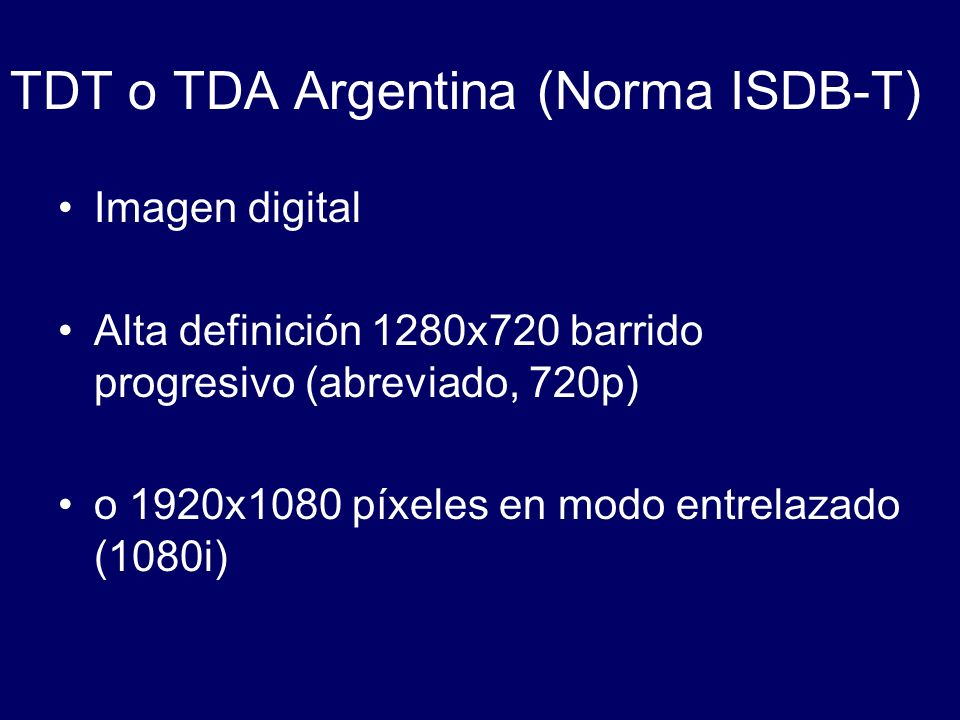 TDT o TDA Argentina (Norma ISDB-T) Imagen digital Alta definición 1280x720 barrido progresivo (abreviado, 720p) o 1920x1080 píxeles en modo entrelazad