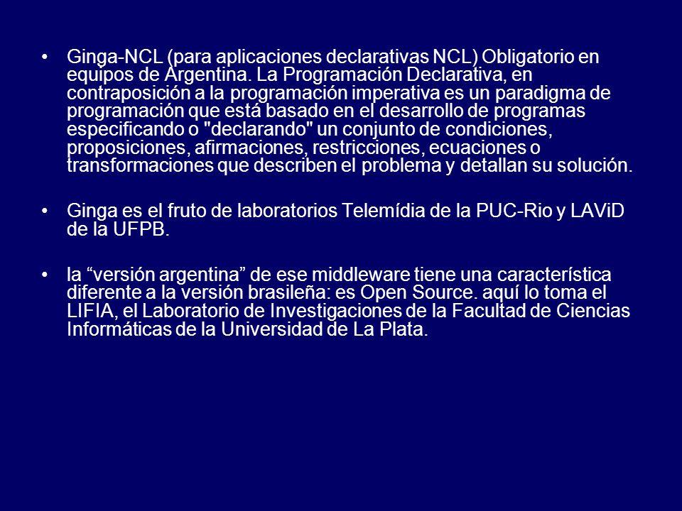 Ginga-NCL (para aplicaciones declarativas NCL) Obligatorio en equipos de Argentina. La Programación Declarativa, en contraposición a la programación i