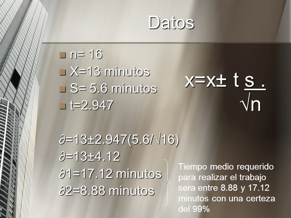 Datos n= 16 n= 16 X=13 minutos X=13 minutos S= 5.6 minutos S= 5.6 minutos t=2.947 t=2.947 =13±2.947(5.6/16) =13±4.12 1=17.12 minutos 2=8.88 minutos x=