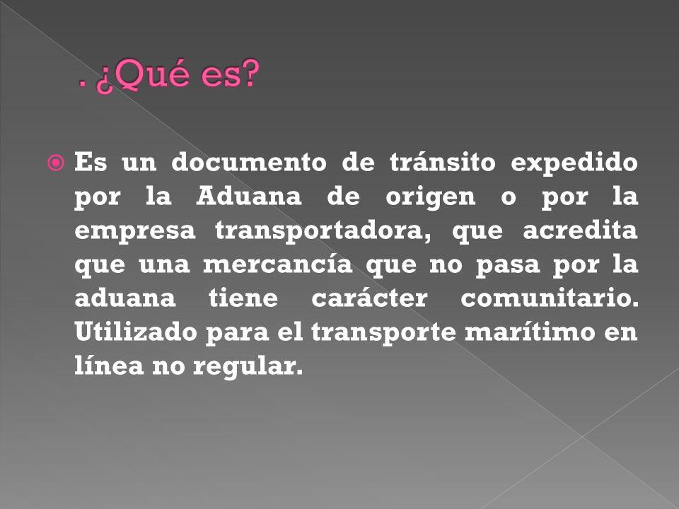 Es un documento de tránsito expedido por la Aduana de origen o por la empresa transportadora, que acredita que una mercancía que no pasa por la aduana