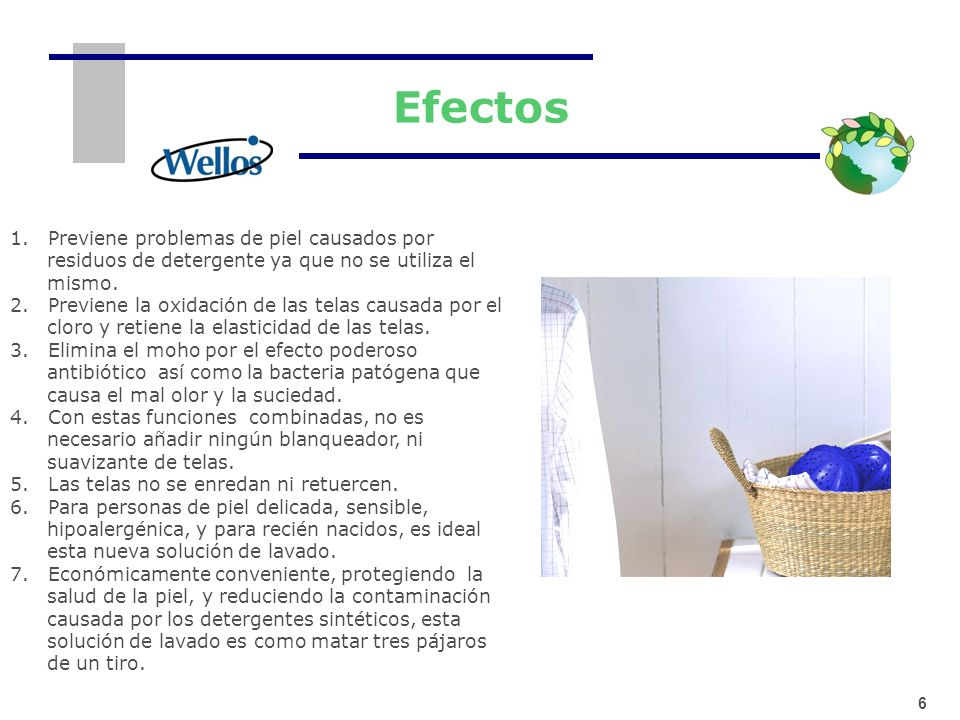 6 Efectos 1. Previene problemas de piel causados por residuos de detergente ya que no se utiliza el mismo. 2. Previene la oxidación de las telas causa