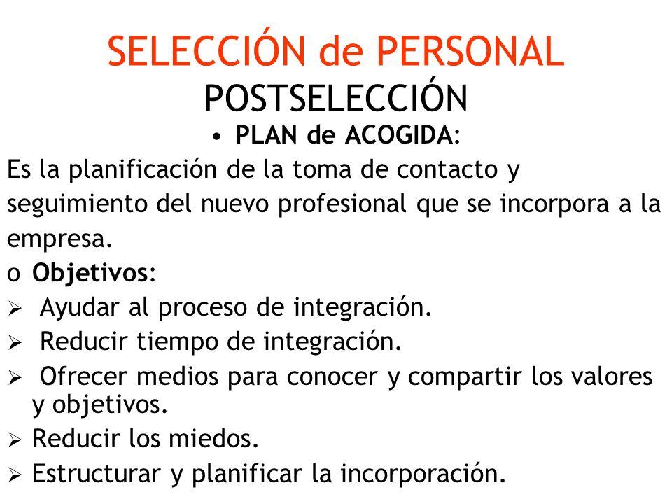 SELECCIÓN de PERSONAL POSTSELECCIÓN PLAN de ACOGIDA: Es la planificación de la toma de contacto y seguimiento del nuevo profesional que se incorpora a
