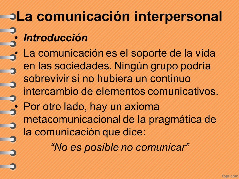 La comunicación interpersonal Introducción La comunicación es el soporte de la vida en las sociedades. Ningún grupo podría sobrevivir si no hubiera un